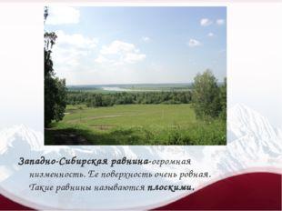 Западно-Сибирская равнина-огромная низменность. Ее поверхность очень ровная.