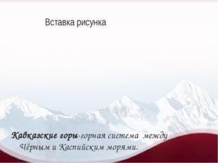 Кавказские горы-горная система между Чёрным и Каспийским морями.