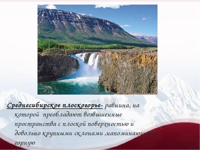 Среднесибирское плоскогорье- равнина, на которой преобладают возвышенные про...