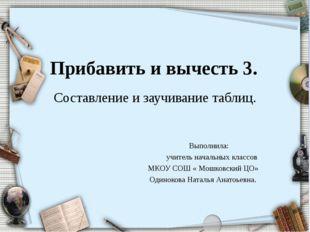Прибавить и вычесть 3. Составление и заучивание таблиц. Выполнила: учитель на
