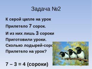 Задача №2 К серой цапле на урок Прилетело 7 сорок. И из них лишь 3 сороки При