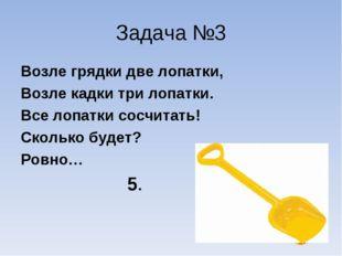 Задача №3 Возле грядки две лопатки, Возле кадки три лопатки. Все лопатки сосч