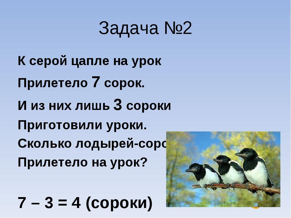 Задача №2 К серой цапле на урок Прилетело 7 сорок. И из них лишь 3 сороки При...