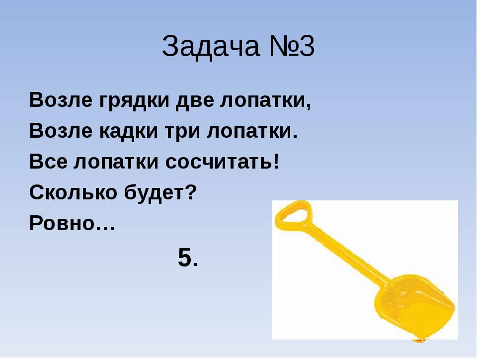 Задача №3 Возле грядки две лопатки, Возле кадки три лопатки. Все лопатки сосч...