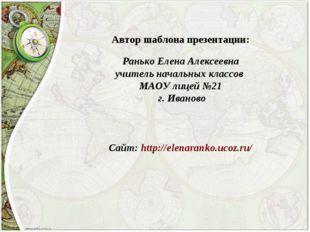 Автор шаблона презентации: Ранько Елена Алексеевна учитель начальных классов