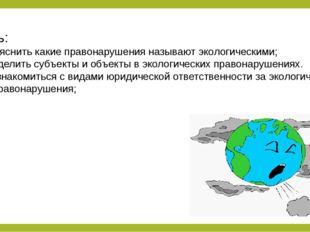 Цель: 1. Выяснить какие правонарушения называют экологическими; 2. Выделить с
