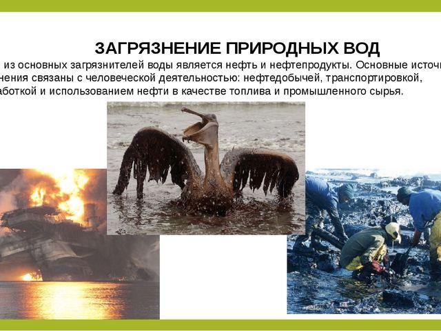 ЗАГРЯЗНЕНИЕ ПРИРОДНЫХ ВОД Одним из основных загрязнителей воды является нефт...