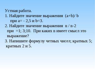 Устная работа. 1. Найдите значение выражения (a+b)/ b при а= - 2,5 и b=3. 2.