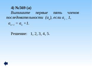 4) №569 (а) Выпишите первые пять членов последовательности (аn), если а1 = 1,