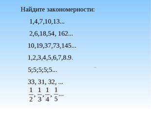 Найдите закономерности: 1,4,7,10,13... 2,6,18,54, 162... 10,19,37,73,145...
