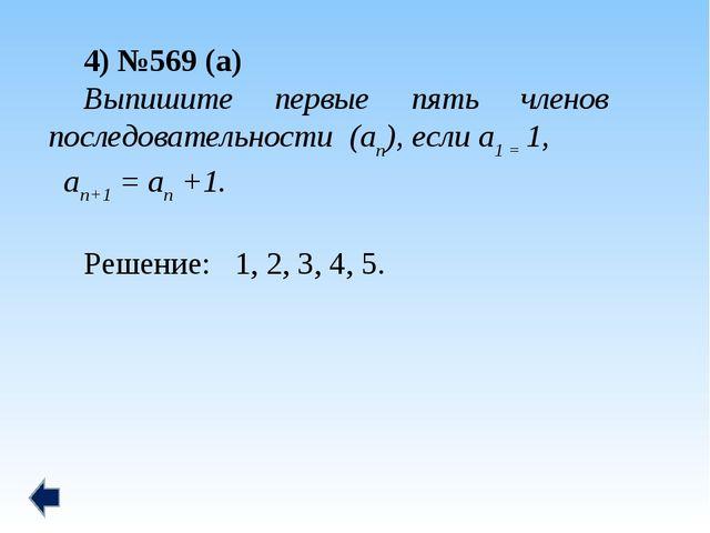 4) №569 (а) Выпишите первые пять членов последовательности (аn), если а1 = 1,...