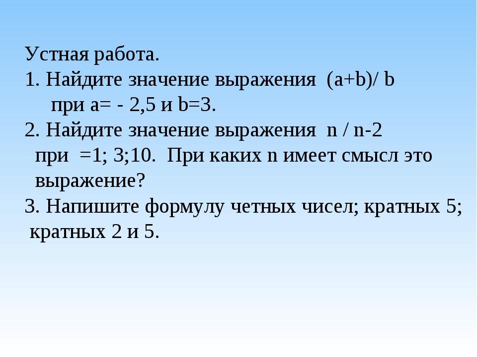 Устная работа. 1. Найдите значение выражения (a+b)/ b при а= - 2,5 и b=3. 2....
