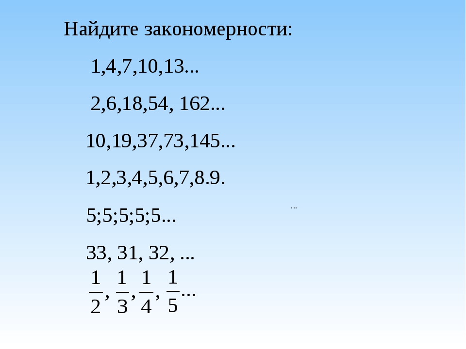 Найдите закономерности: 1,4,7,10,13... 2,6,18,54, 162... 10,19,37,73,145......