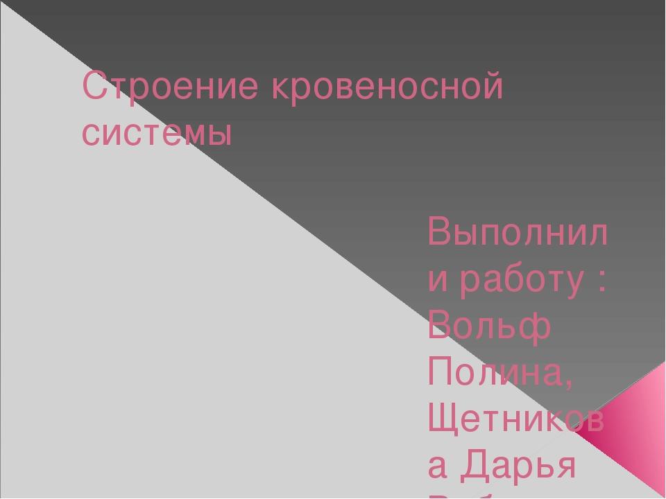 Строение кровеносной системы Выполнили работу : Вольф Полина, Щетникова Дарья...
