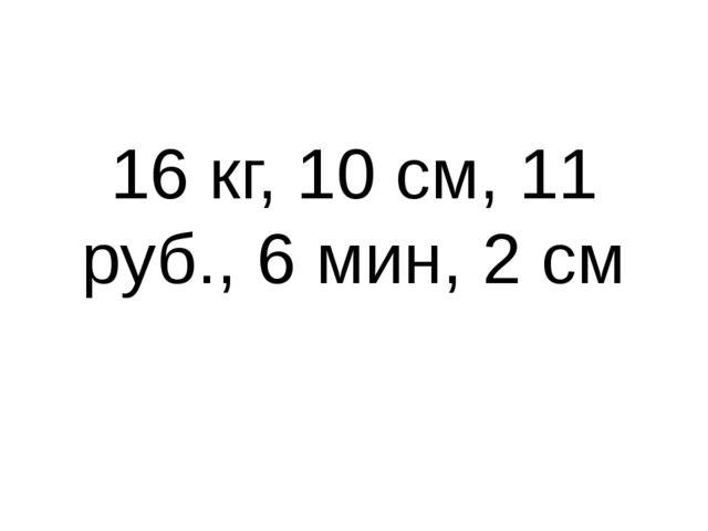 16 кг, 10 см, 11 руб., 6 мин, 2 см