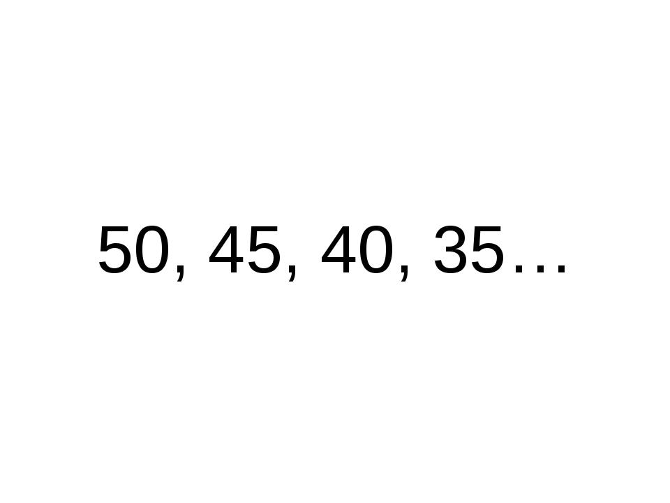 50, 45, 40, 35…