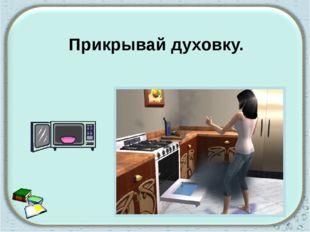 Прикрывай духовку.