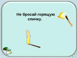 Не бросай горящую спичку.