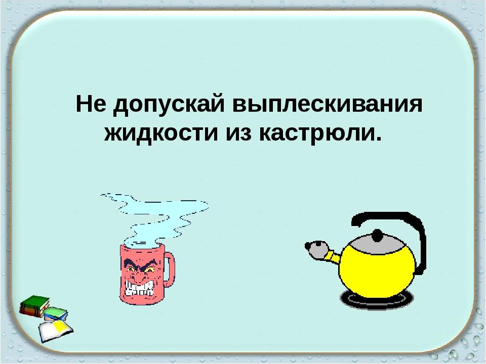 Не допускай выплескивания жидкости из кастрюли.