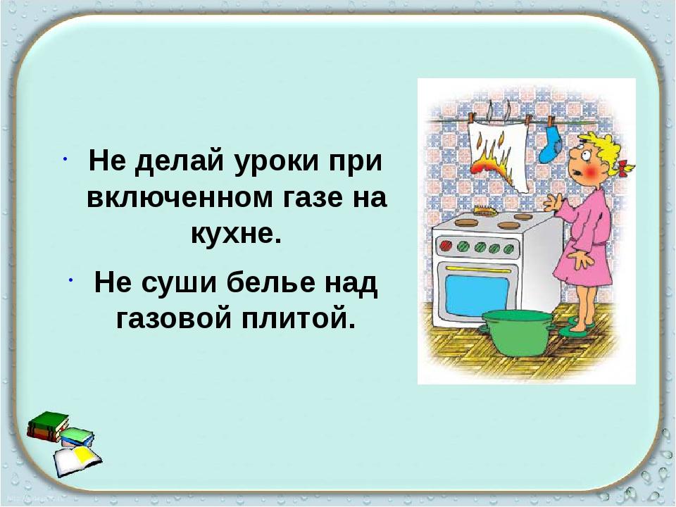 Не делай уроки при включенном газе на кухне. Не суши белье над газовой плитой.