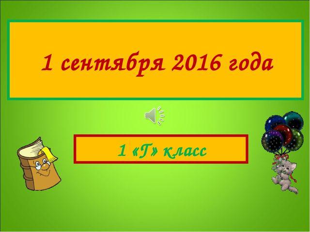 1 сентября 2016 года 1 «Г» класс