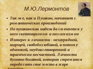 М.Ю.Лермонтов Так же, как и Пушкин, начинает с романтических произведений Но