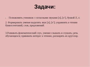 Задачи: Познакомить учеников с согласными звуками [л], [л'], буквой Л, л. 2.