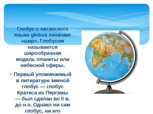 Глобус с латинского языка globus означает «шар». Глобусом называется шарообра