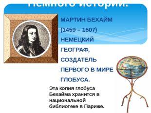 Немного истории. МАРТИН БЕХАЙМ (1459 – 1507) НЕМЕЦКИЙ ГЕОГРАФ, СОЗДАТЕЛЬ ПЕРВ
