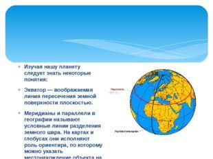 Изучая нашу планету следует знать некоторые понятия: Экватор — воображаемая л