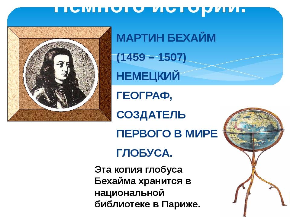 Немного истории. МАРТИН БЕХАЙМ (1459 – 1507) НЕМЕЦКИЙ ГЕОГРАФ, СОЗДАТЕЛЬ ПЕРВ...