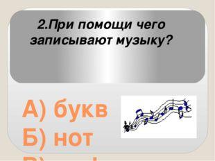 А) букв Б) нот В) цифр 2.При помощи чего записывают музыку?