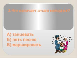 3.Что означает слово мелодия? А) танцевать Б) петь песню В) маршировать