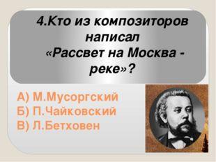 А) М.Мусоргский Б) П.Чайковский В) Л.Бетховен 4.Кто из композиторов написал
