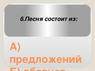 А) предложений Б) абзацев В) куплетов 6.Песня состоит из: