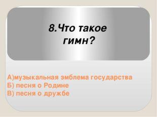 А)музыкальная эмблема государства Б) песня о Родине В) песня о дружбе 8.Что