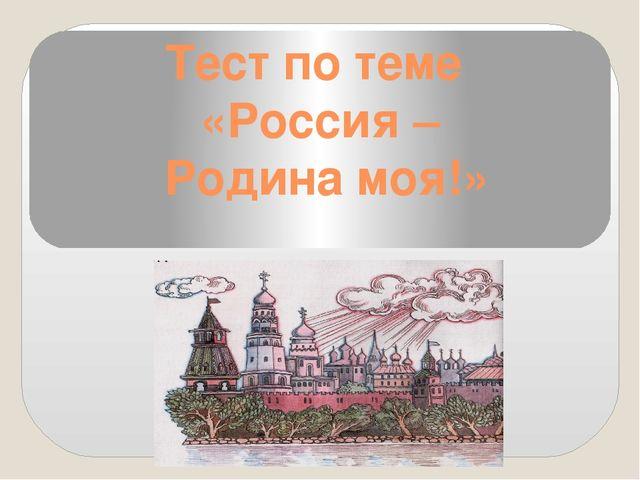 Тест по теме «Россия – Родина моя!»
