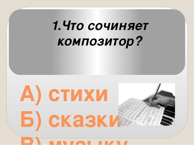 А) стихи Б) сказки В) музыку 1.Что сочиняет композитор?