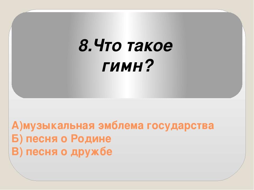 А)музыкальная эмблема государства Б) песня о Родине В) песня о дружбе 8.Что...