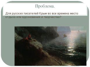 Проблема. Для русских писателей Крым во все времена место отдыха или вдохнове