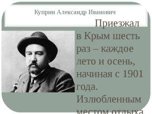 Куприн Александр Иванович Приезжал в Крым шесть раз – каждое лето и осень, на