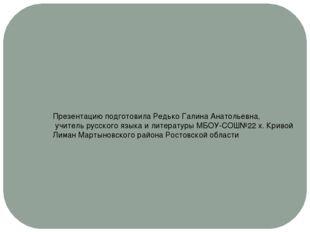 Презентацию подготовила Редько Галина Анатольевна, учитель русского языка и л