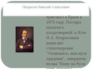 Некрасов Николай Алексеевич приезжал в Крым в 1876 году. Поездка оказалась пл