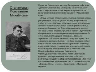 Родился в Севастополе на улице Екатерининской в доме адмирала Станюковича, ко
