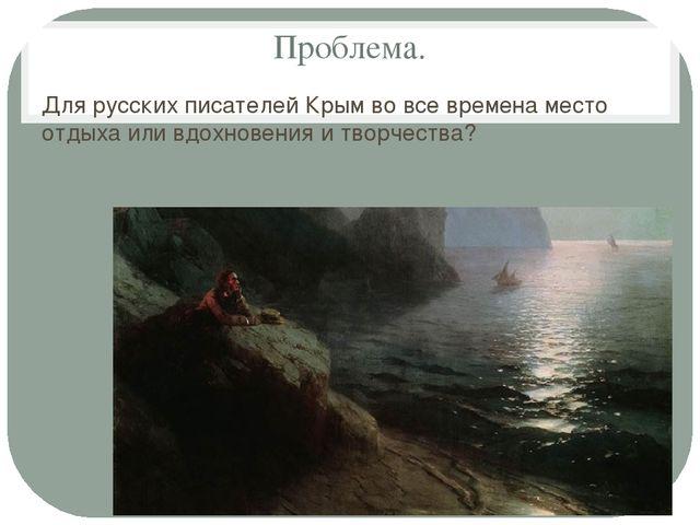 Проблема. Для русских писателей Крым во все времена место отдыха или вдохнове...