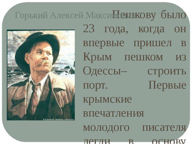 Пешкову было 23 года, когда он впервые пришел в Крым пешком из Одессы– строи...