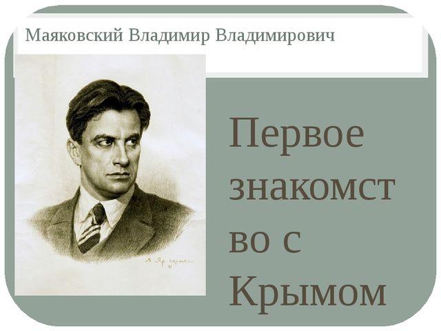 Маяковский Владимир Владимирович Первое знакомство с Крымом состоялось в 1913...