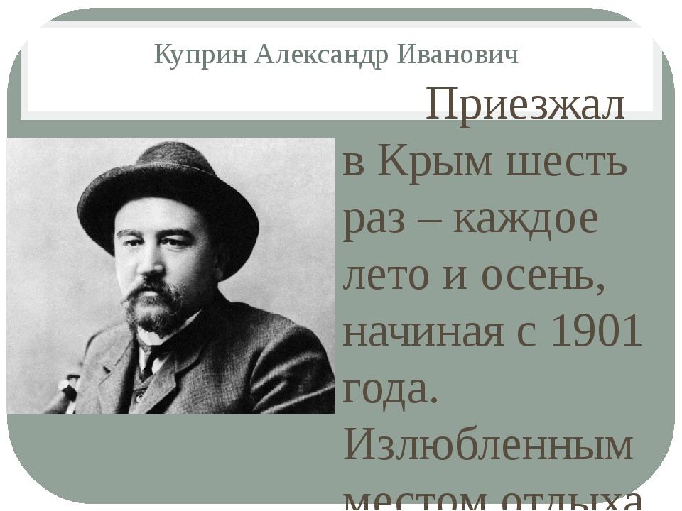 Куприн Александр Иванович Приезжал в Крым шесть раз – каждое лето и осень, на...