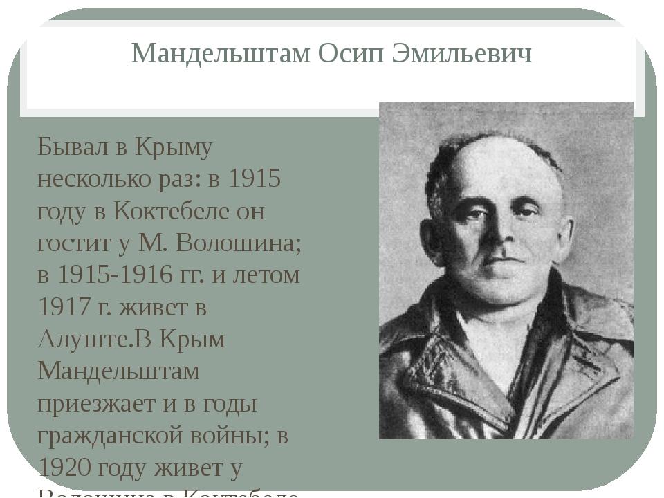 Мандельштам Осип Эмильевич Бывал в Крыму несколько раз: в 1915 году в Коктебе...