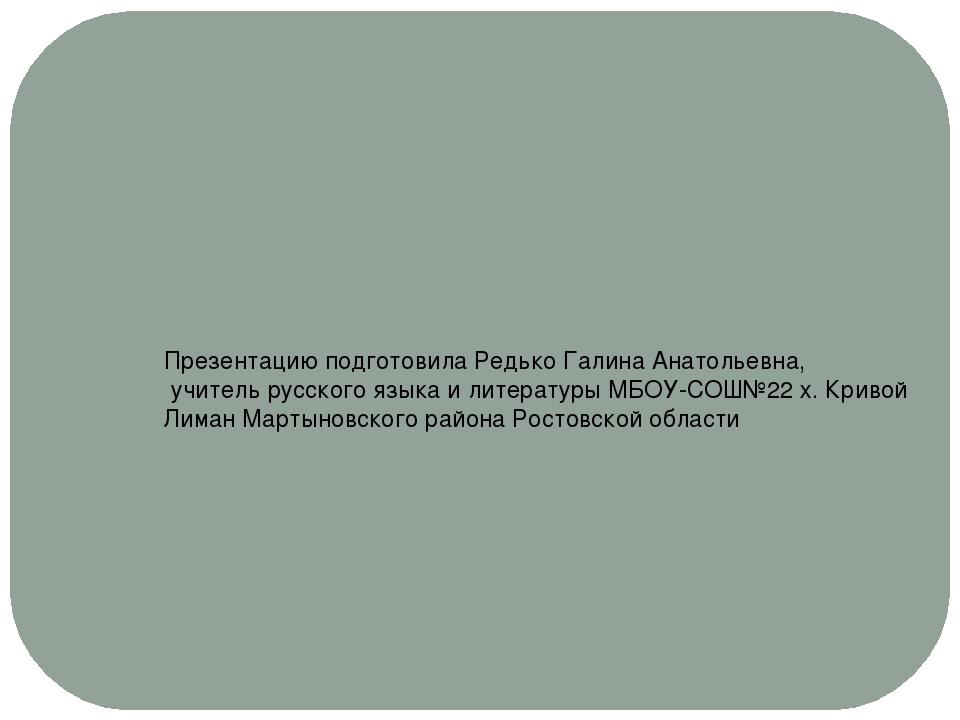 Презентацию подготовила Редько Галина Анатольевна, учитель русского языка и л...